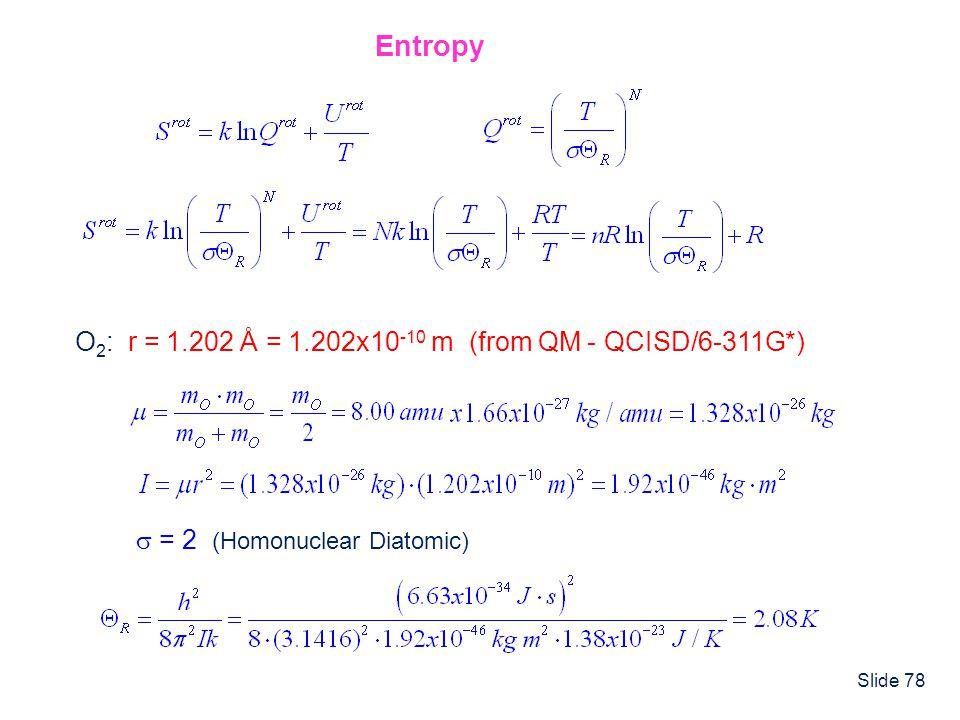 Slide 78 Entropy O 2 : r = 1.202 Å = 1.202x10 -10 m (from QM - QCISD/6-311G*)  = 2 (Homonuclear Diatomic)