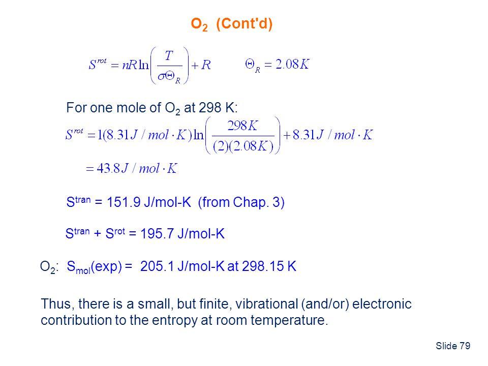 Slide 79 O 2 (Cont'd) For one mole of O 2 at 298 K: S tran = 151.9 J/mol-K (from Chap. 3) S tran + S rot = 195.7 J/mol-K O 2 : S mol (exp) = 205.1 J/m