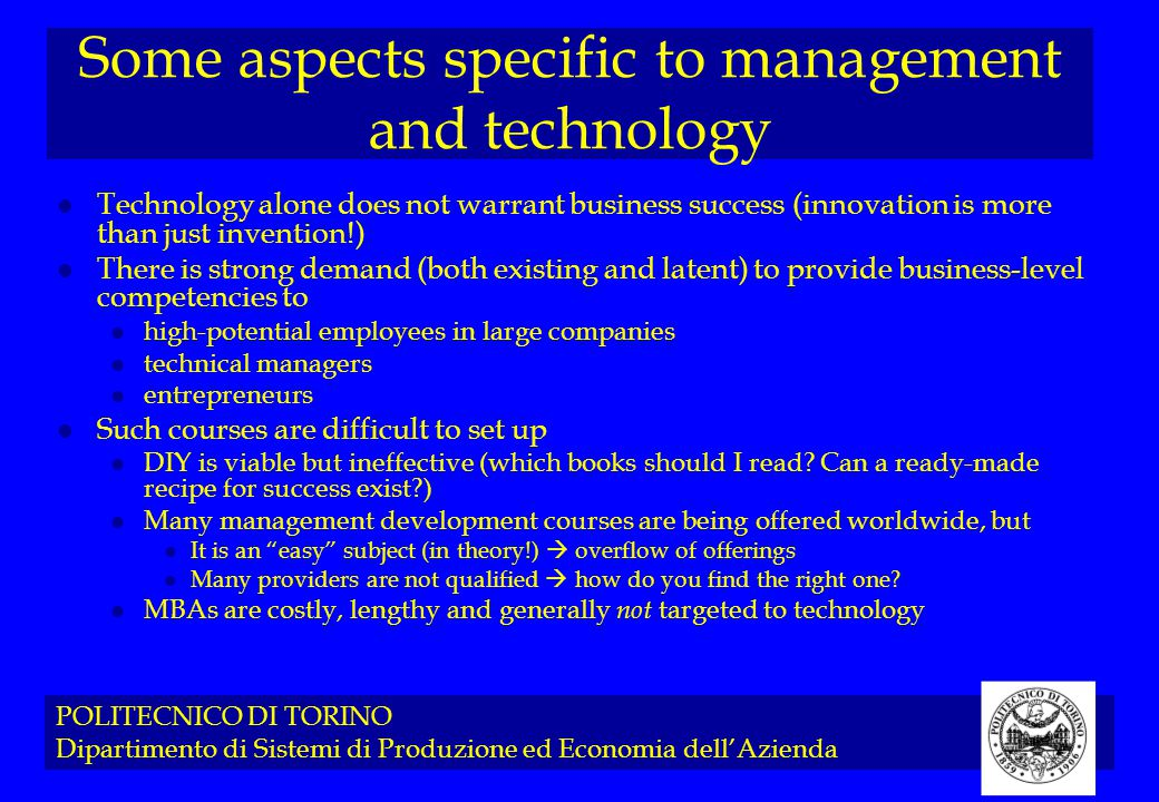 POLITECNICO DI TORINO Dipartimento di Sistemi di Produzione ed Economia dell'Azienda Some aspects specific to management and technology l Technology alone does not warrant business success (innovation is more than just invention!) l There is strong demand (both existing and latent) to provide business-level competencies to l high-potential employees in large companies l technical managers l entrepreneurs l Such courses are difficult to set up l DIY is viable but ineffective (which books should I read.