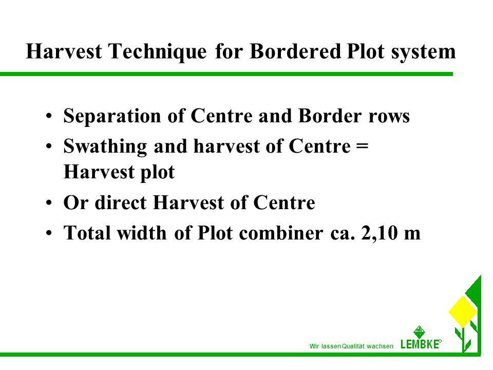 Wir lassen Qualität wachsen Harvest Technique for Bordered Plot system Separation of Centre and Border rows Swathing and harvest of Centre = Harvest plot Or direct Harvest of Centre Total width of Plot combiner ca.