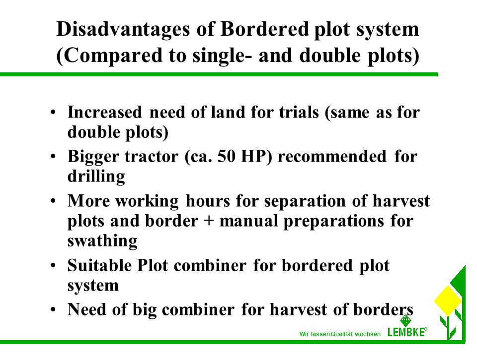 Wir lassen Qualität wachsen Disadvantages of Bordered plot system (Compared to single- and double plots) Increased need of land for trials (same as for double plots) Bigger tractor (ca.