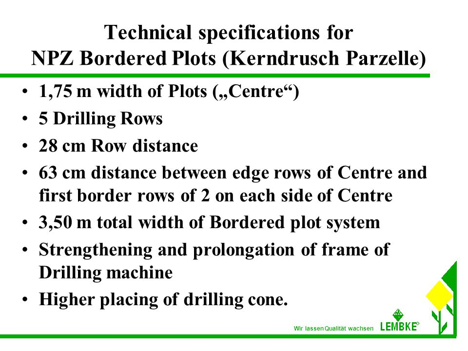 "Wir lassen Qualität wachsen Technical specifications for NPZ Bordered Plots (Kerndrusch Parzelle) 1,75 m width of Plots (""Centre ) 5 Drilling Rows 28 cm Row distance 63 cm distance between edge rows of Centre and first border rows of 2 on each side of Centre 3,50 m total width of Bordered plot system Strengthening and prolongation of frame of Drilling machine Higher placing of drilling cone."