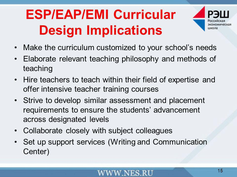 ESP/EAP/EMI Curricular Design Implications Make the curriculum customized to your school's needs Elaborate relevant teaching philosophy and methods of teaching Hire teachers to teach within their field of expertise and offer intensive teacher training courses Strive to develop similar assessment and placement requirements to ensure the students' advancement across designated levels Collaborate closely with subject colleagues Set up support services (Writing and Communication Center) 15
