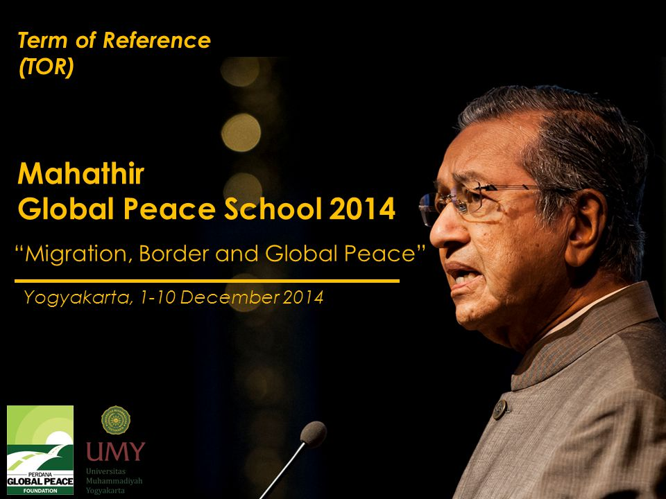 Migration, Border and Global Peace Yogyakarta, 1-10 December 2014 Mahathir Global Peace School 2014 Theme of the 3 rd MGPS