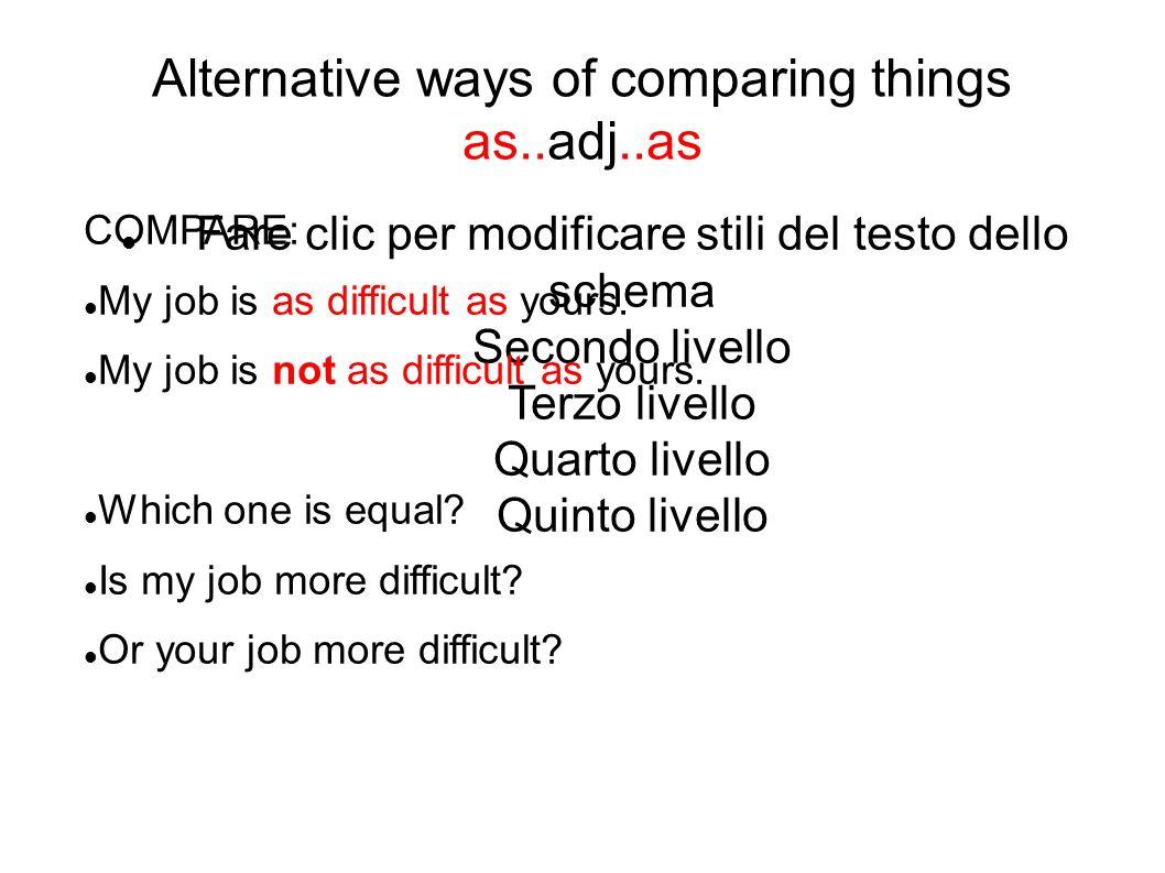 Fare clic per modificare stili del testo dello schema Secondo livello Terzo livello Quarto livello Quinto livello Alternative ways of comparing things as..adj..as COMPARE: My job is as difficult as yours.