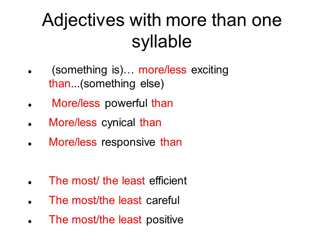 Adjectives with more than one syllable (something is)… more/less exciting than...(something else) More/less powerful than More/less cynical than More/less responsive than The most/ the least efficient The most/the least careful The most/the least positive