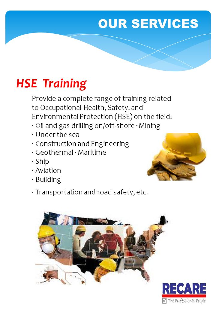 HSE Training Provide a complete range of training related to Occupational Health, Safety, and Environmental Protection (HSE) on the field: · Oil and gas drilling on/off-shore · Mining · Under the sea · Construction and Engineering · Geothermal · Maritime · Ship · Aviation · Building · Transportation and road safety, etc.