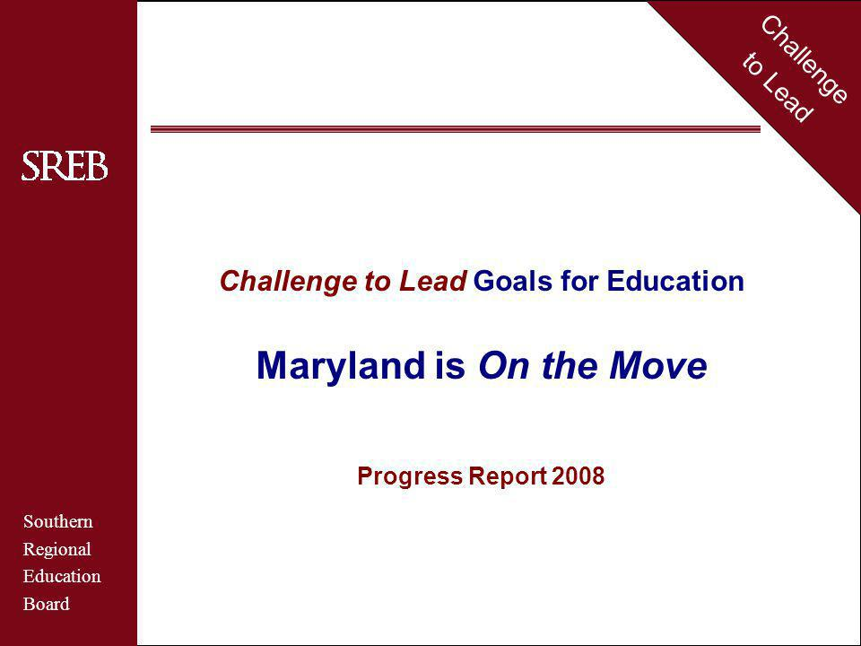 Challenge to Lead Southern Regional Education Board Maryland Challenge to Lead Goals for Education Maryland is On the Move Progress Report 2008 Challenge to Lead Southern Regional Education Board
