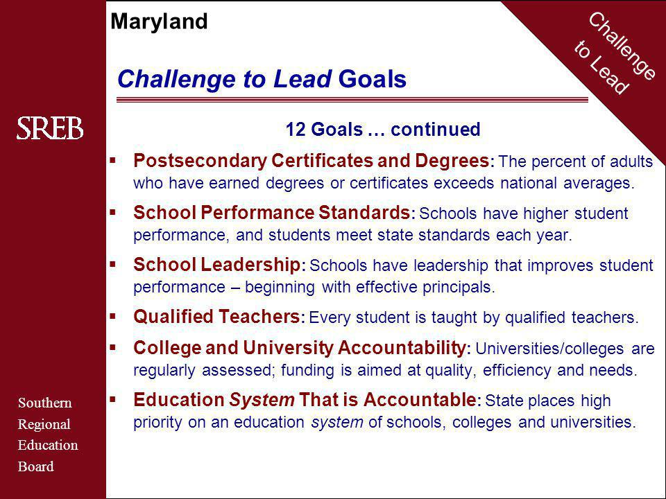 Challenge to Lead Southern Regional Education Board Maryland Challenge to Lead Goals 12 Goals … continued  Postsecondary Certificates and Degrees : The percent of adults who have earned degrees or certificates exceeds national averages.
