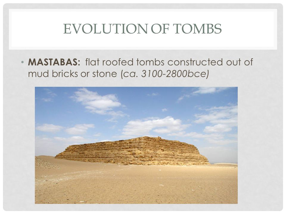 EVOLUTION OF TOMBS MASTABAS: flat roofed tombs constructed out of mud bricks or stone (ca.