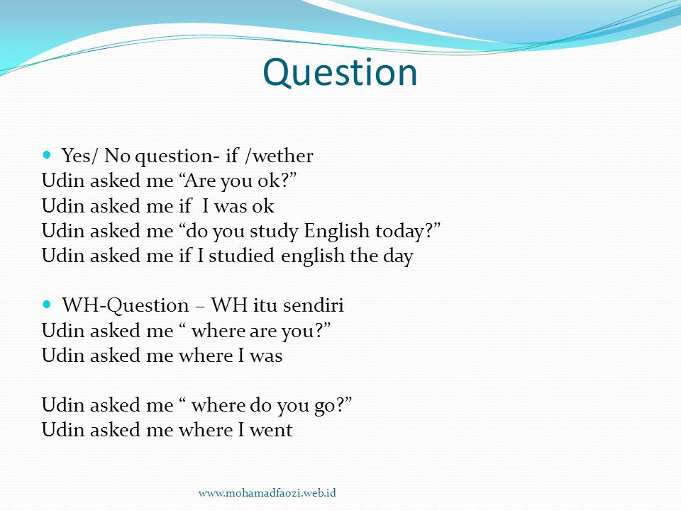 Question Yes/ No question- if /wether Udin asked me Are you ok? Udin asked me if I was ok Udin asked me do you study English today? Udin asked me if I studied english the day WH-Question – WH itu sendiri Udin asked me where are you? Udin asked me where I was Udin asked me where do you go? Udin asked me where I went www.mohamadfaozi.web.id