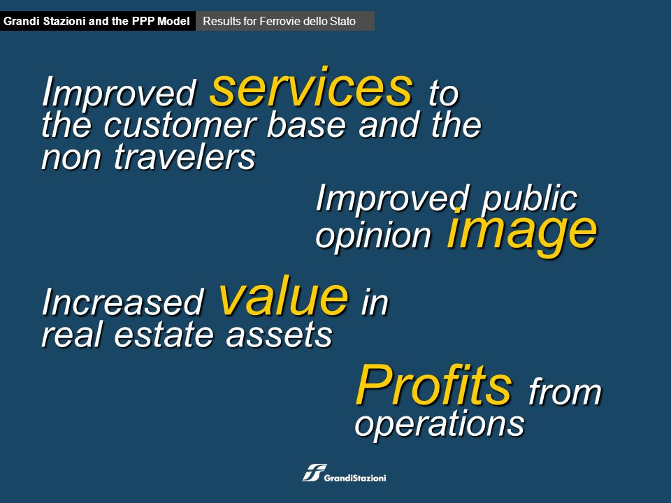 Grandi Stazioni and the PPP ModelResults for Ferrovie dello Stato Increased value in real estate assets I mproved services to the customer base and the non travelers Improved public opinion image Profits from operations