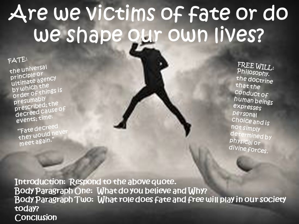 Are we victims of fate or do we shape our own lives? FATE: the universal principle or ultimate agency by which the order of things is presumably presc