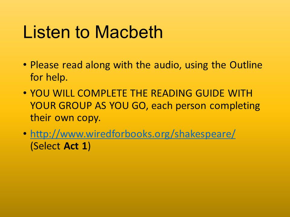Listen to Macbeth Please read along with the audio, using the Outline for help. YOU WILL COMPLETE THE READING GUIDE WITH YOUR GROUP AS YOU GO, each pe