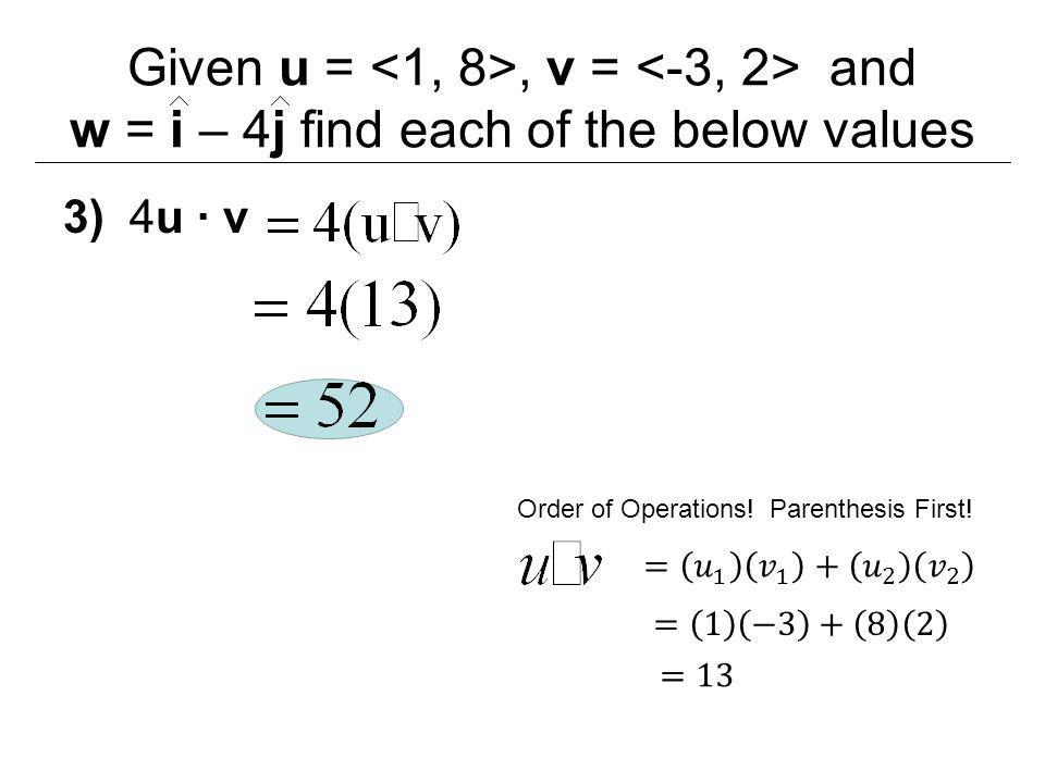 Given u =, v = and w = i – 4j find each of the below values 3) 4u ∙ v Order of Operations! Parenthesis First!