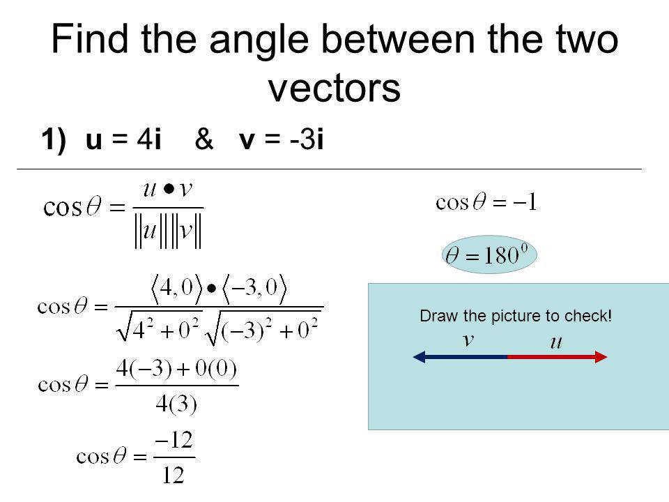 1)u = 4i & v = -3i Find the angle between the two vectors Draw the picture to check!