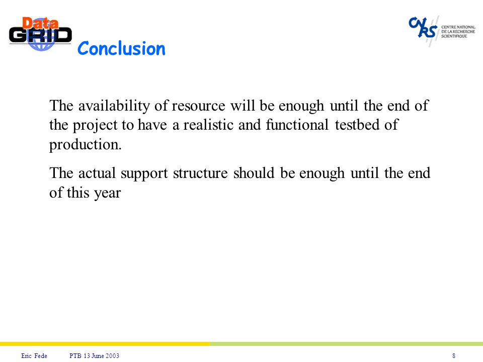 8Eric Fede PTB 13 June 2003 Conclusion The availability of resource will be enough until the end of the project to have a realistic and functional testbed of production.