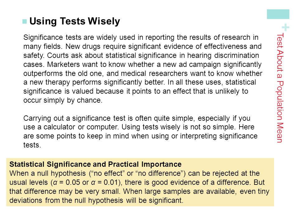 + Using Tests Wisely Test About a Population Mean Significance tests are widely used in reporting the results of research in many fields. New drugs re