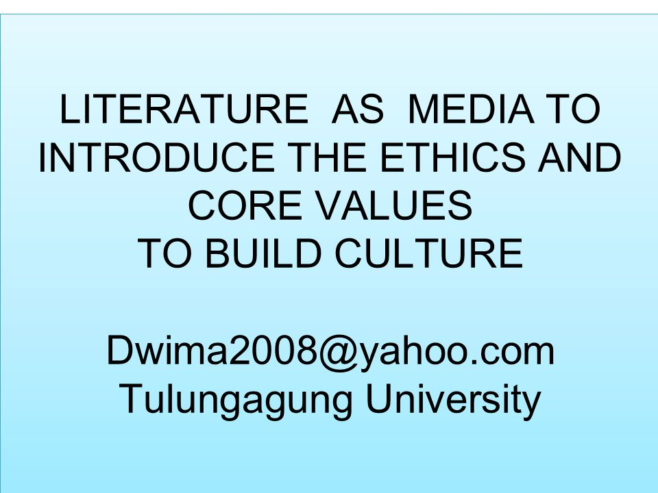 LITERATURE AS MEDIA TO INTRODUCE THE ETHICS AND CORE VALUES TO BUILD CULTURE Dwima2008@yahoo.com Tulungagung University