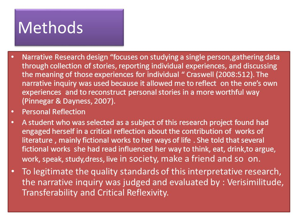 Methods Narrative Research design focuses on studying a single person,gathering data through collection of stories, reporting individual experiences, and discussing the meaning of those experiences for individual Craswell (2008:512).