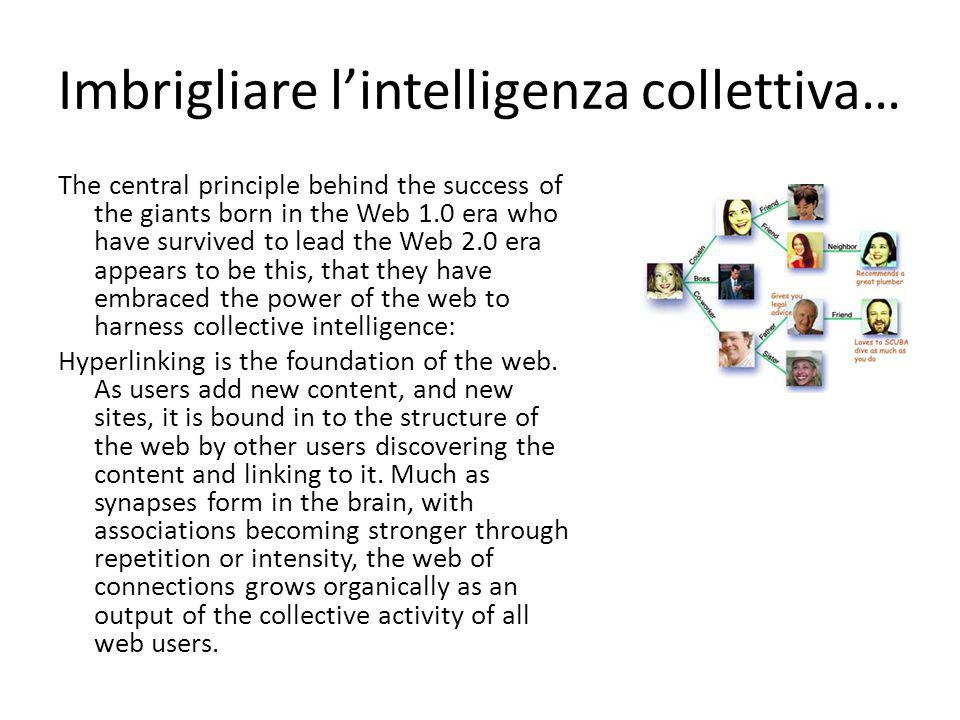 Imbrigliare l'intelligenza collettiva… The central principle behind the success of the giants born in the Web 1.0 era who have survived to lead the Web 2.0 era appears to be this, that they have embraced the power of the web to harness collective intelligence: Hyperlinking is the foundation of the web.