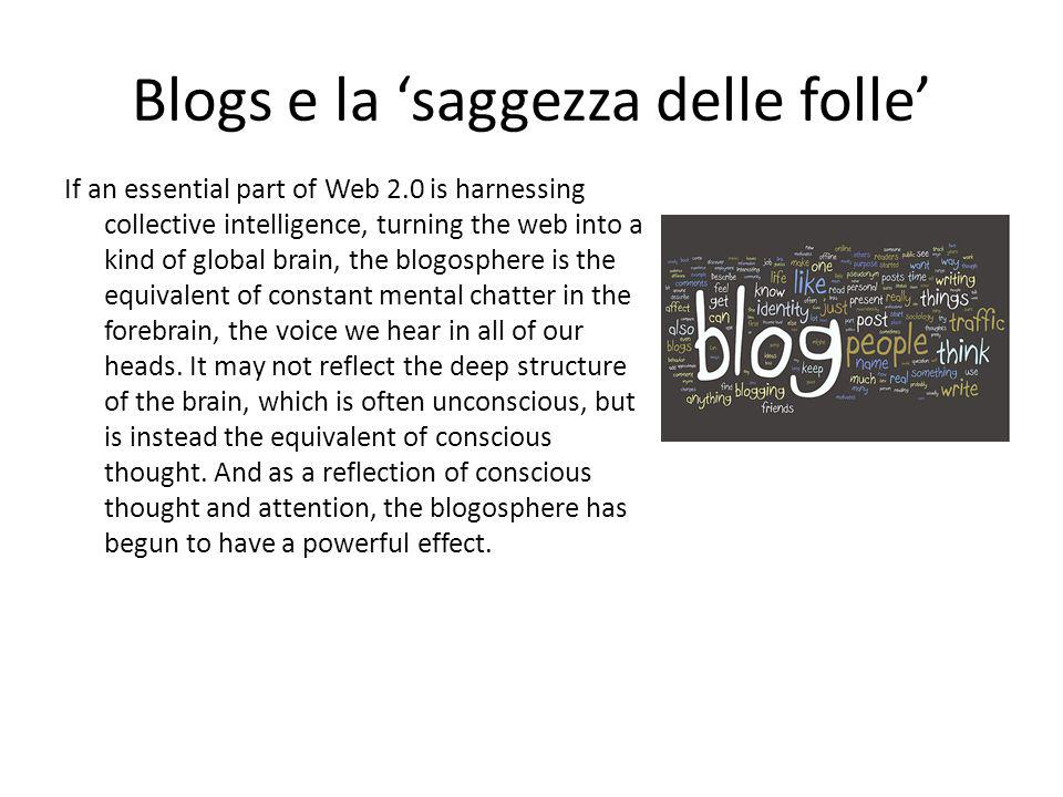 Blogs e la 'saggezza delle folle' If an essential part of Web 2.0 is harnessing collective intelligence, turning the web into a kind of global brain,