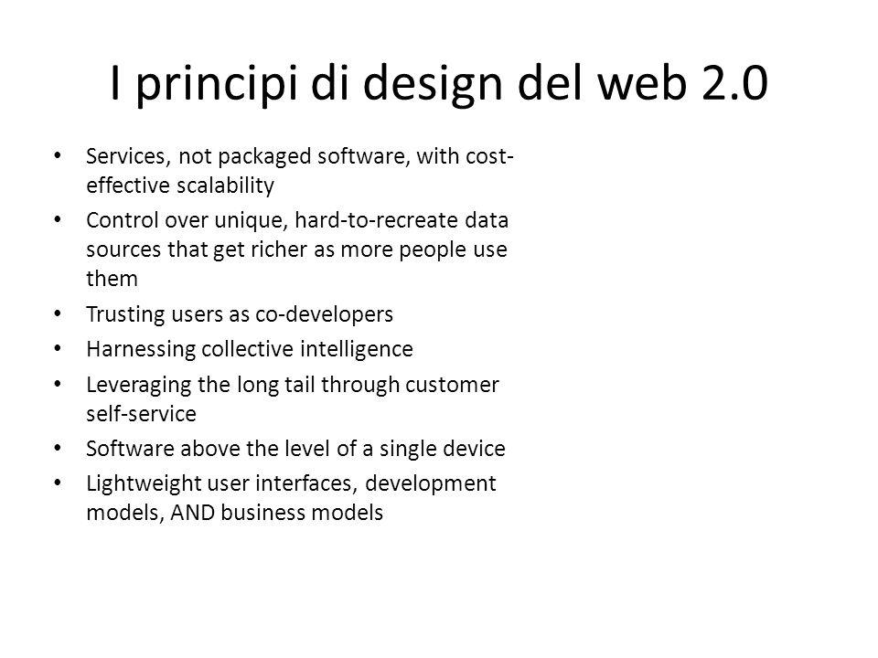 I principi di design del web 2.0 Services, not packaged software, with cost- effective scalability Control over unique, hard-to-recreate data sources that get richer as more people use them Trusting users as co-developers Harnessing collective intelligence Leveraging the long tail through customer self-service Software above the level of a single device Lightweight user interfaces, development models, AND business models