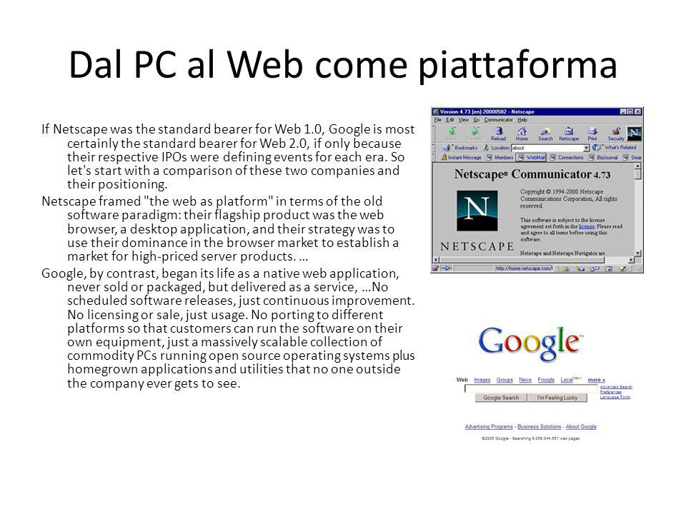 Dal PC al Web come piattaforma If Netscape was the standard bearer for Web 1.0, Google is most certainly the standard bearer for Web 2.0, if only because their respective IPOs were defining events for each era.