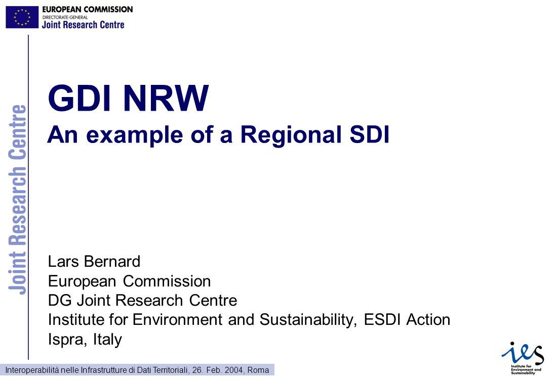 Interoperabilità nelle Infrastrutture di Dati Territoriali, 26. Feb. 2004, Roma GDI NRW An example of a Regional SDI Lars Bernard European Commission