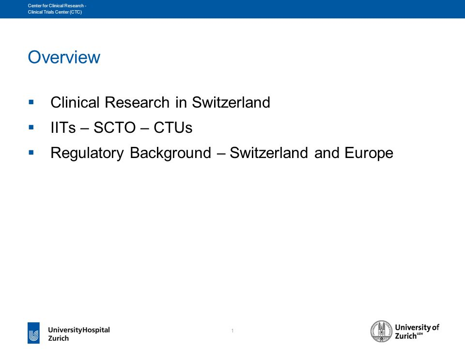 1 Center for Clinical Research - Clinical Trials Center (CTC) Overview  Clinical Research in Switzerland  IITs – SCTO – CTUs  Regulatory Background – Switzerland and Europe