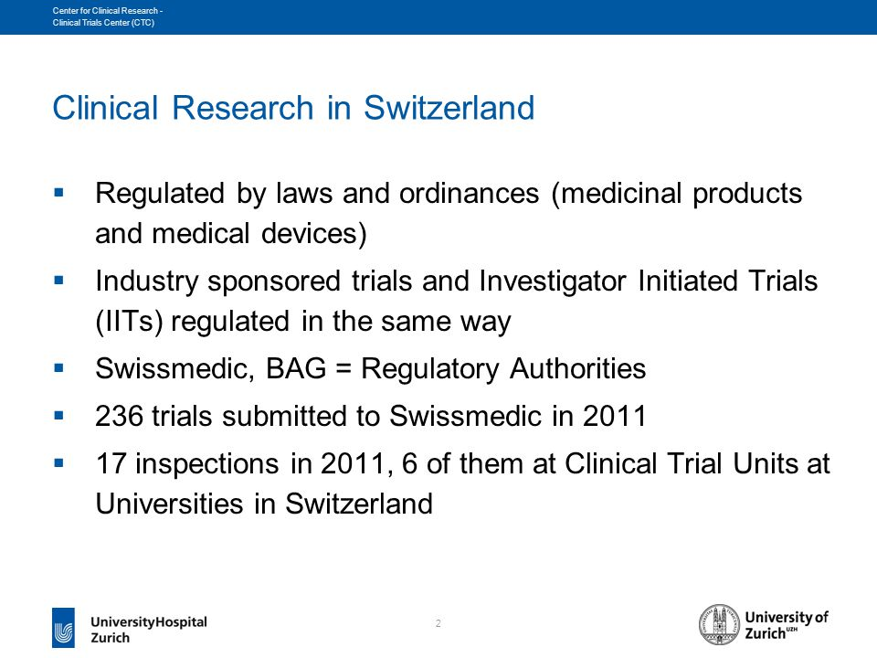 2 Center for Clinical Research - Clinical Trials Center (CTC) Clinical Research in Switzerland  Regulated by laws and ordinances (medicinal products and medical devices)  Industry sponsored trials and Investigator Initiated Trials (IITs) regulated in the same way  Swissmedic, BAG = Regulatory Authorities  236 trials submitted to Swissmedic in 2011  17 inspections in 2011, 6 of them at Clinical Trial Units at Universities in Switzerland