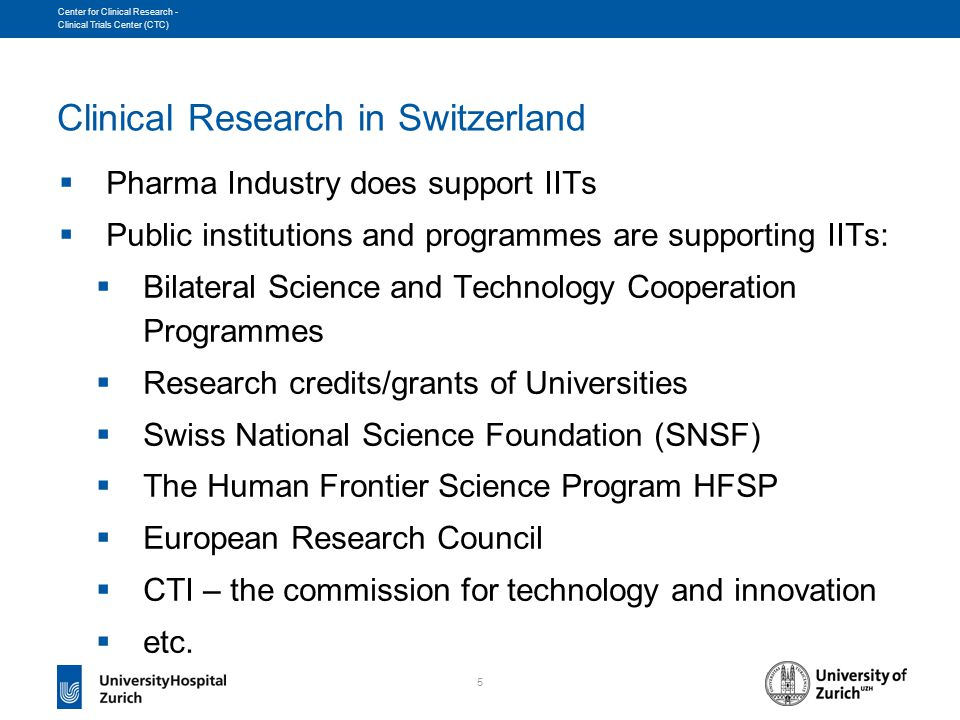 5 Center for Clinical Research - Clinical Trials Center (CTC) Clinical Research in Switzerland  Pharma Industry does support IITs  Public institutions and programmes are supporting IITs:  Bilateral Science and Technology Cooperation Programmes  Research credits/grants of Universities  Swiss National Science Foundation (SNSF)  The Human Frontier Science Program HFSP  European Research Council  CTI – the commission for technology and innovation  etc.