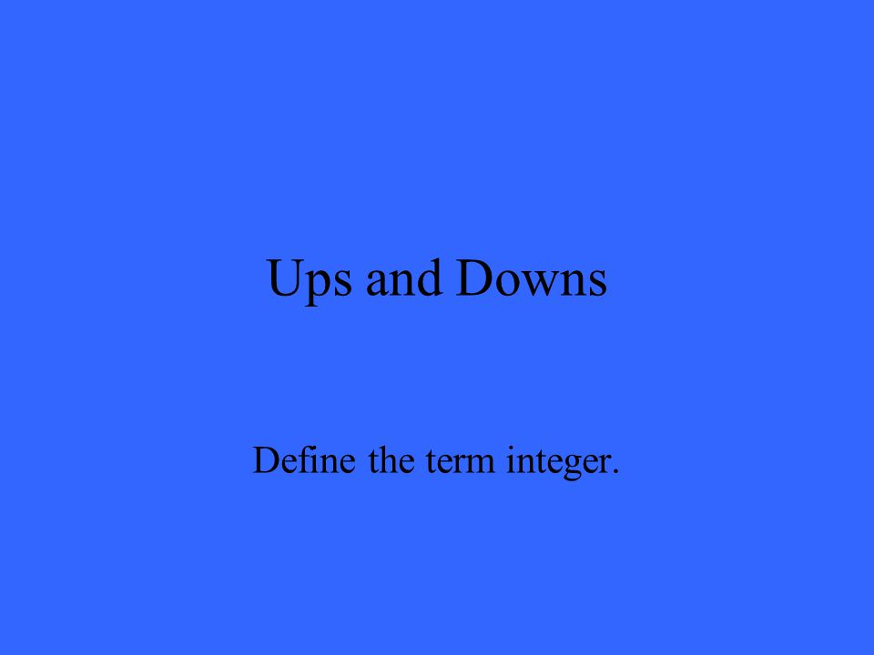 Ups and Downs Define the term integer.