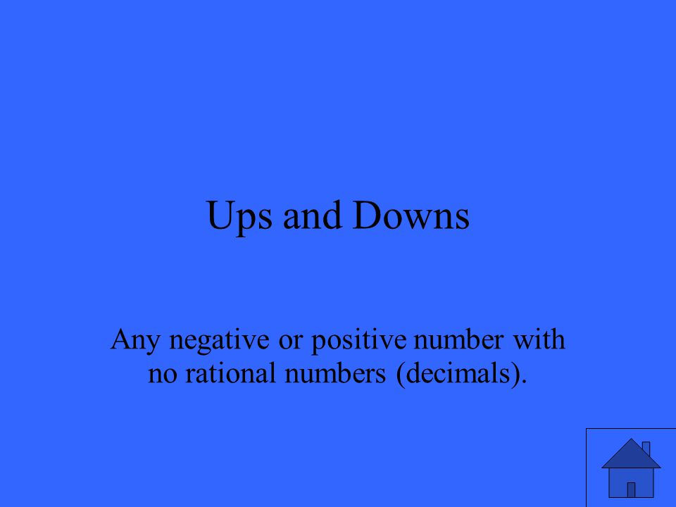 Ups and Downs Any negative or positive number with no rational numbers (decimals).