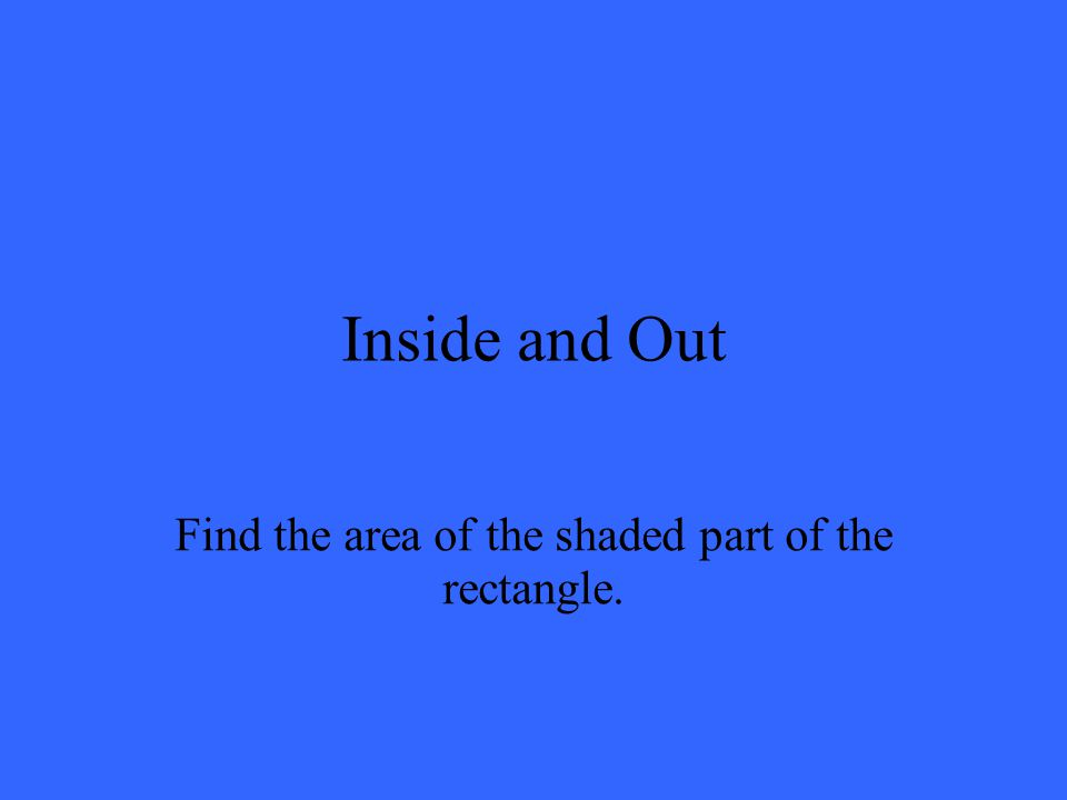 Inside and Out Find the area of the shaded part of the rectangle.