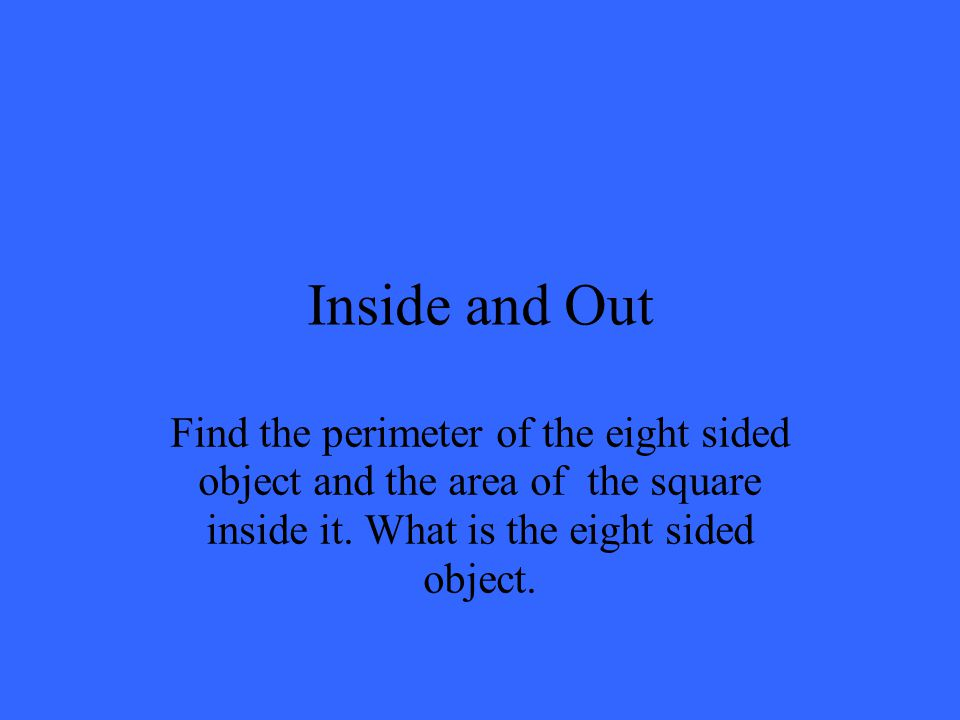 Inside and Out Find the perimeter of the eight sided object and the area of the square inside it.