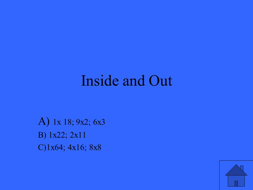Inside and Out A) 1x 18; 9x2; 6x3 B) 1x22; 2x11 C)1x64; 4x16; 8x8