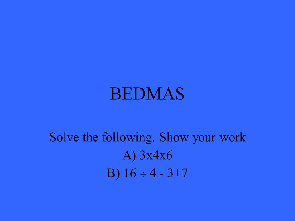 BEDMAS Solve the following. Show your work A) 3x4x6 B) 16 ÷ 4 - 3+7