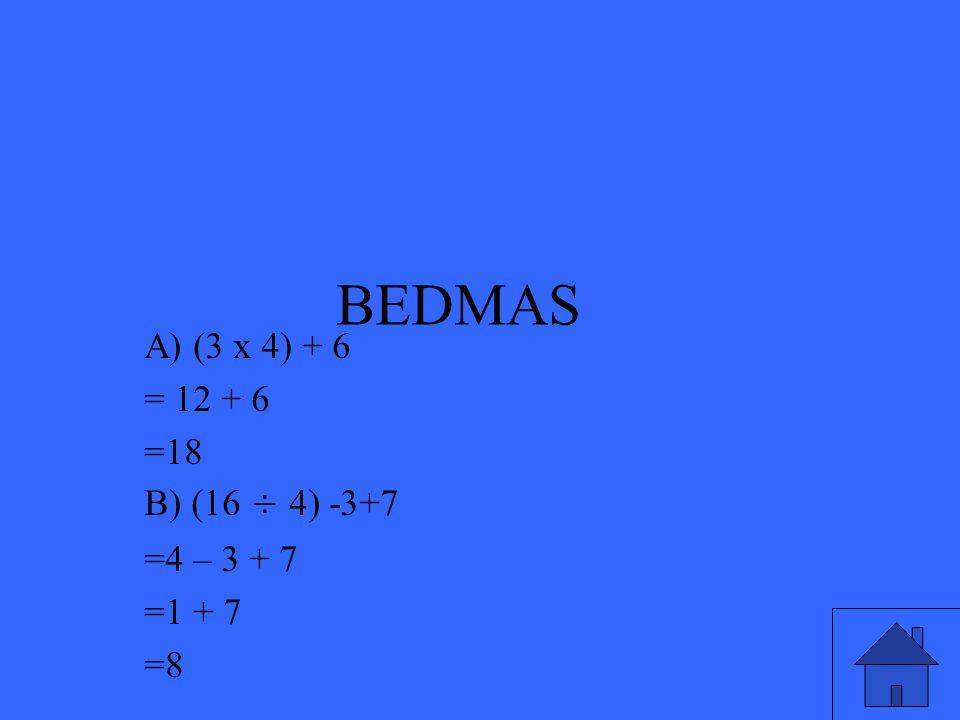 BEDMAS A) (3 x 4) + 6 = 12 + 6 =18 B) (16 ÷ 4) -3+7 =4 – 3 + 7 =1 + 7 =8