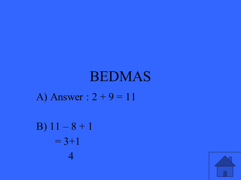 BEDMAS A) Answer : 2 + 9 = 11 B) 11 – 8 + 1 = 3+1 4