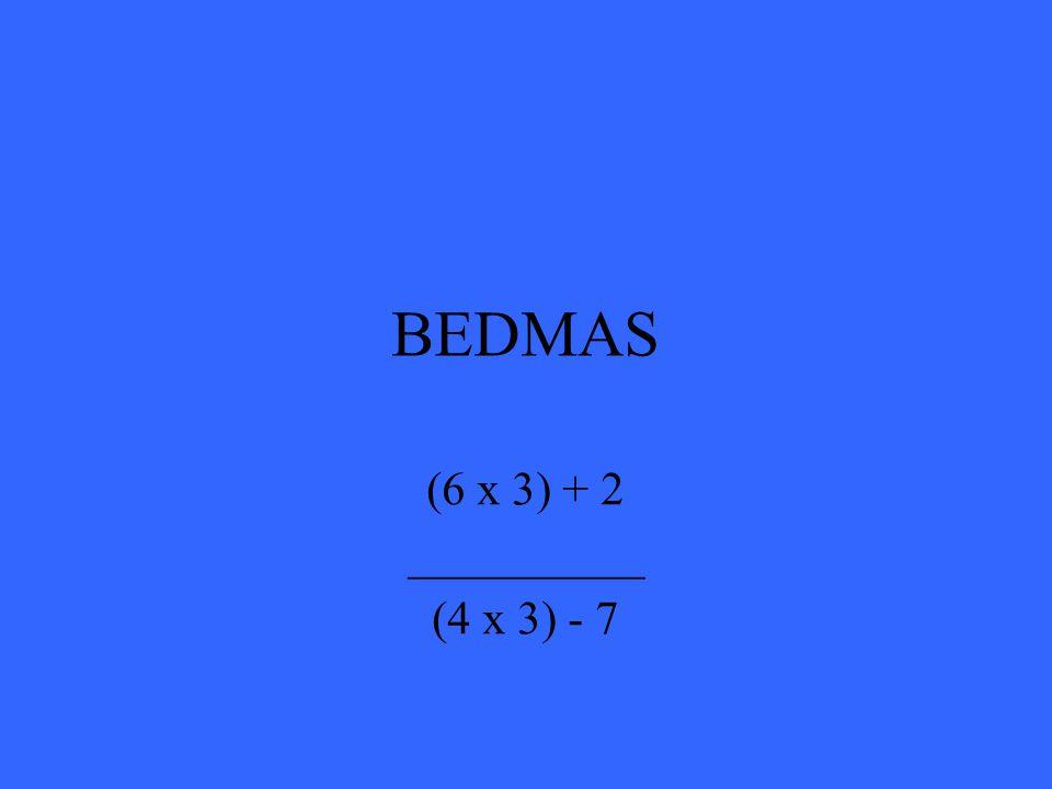 BEDMAS (6 x 3) + 2 __________ (4 x 3) - 7