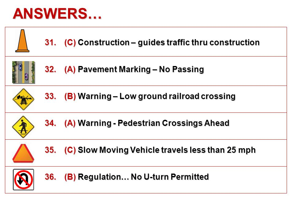ANSWERS… 25.(C) Warning -Traffic Signal at Next Intersection 26.(B) Warning – A road joins from the right 27.(B) Regulation - No Pedestrians In This Area 28.(A) Warning - School Zone Ahead 29.