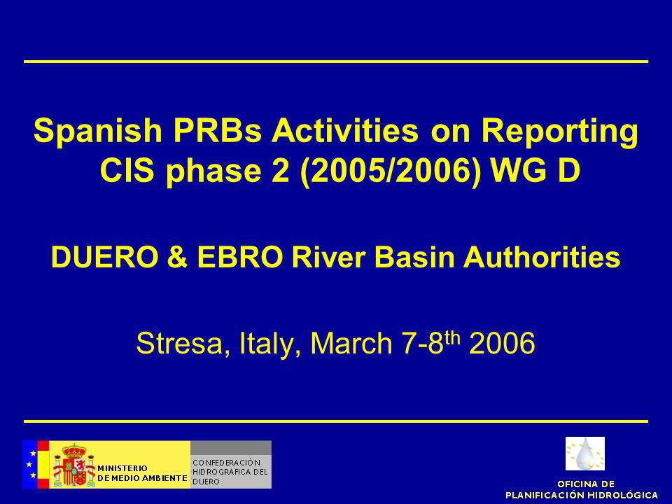Spanish PRBs Activities on Reporting CIS phase 2 (2005/2006) WG D DUERO & EBRO River Basin Authorities Stresa, Italy, March 7-8 th 2006