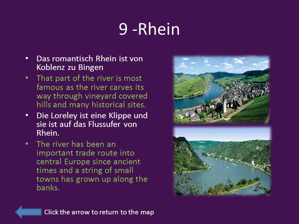 9 -Rhein Das romantisch Rhein ist von Koblenz zu Bingen That part of the river is most famous as the river carves its way through vineyard covered hills and many historical sites.