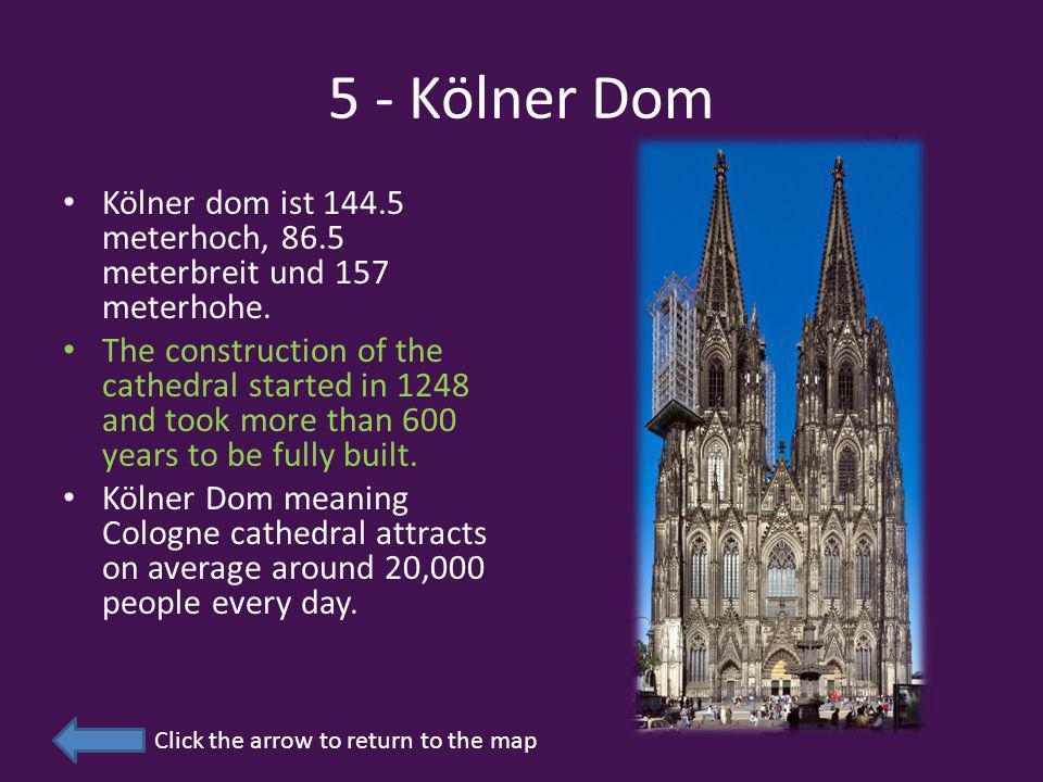 5 - Kölner Dom Click the arrow to return to the map Kölner dom ist 144.5 meterhoch, 86.5 meterbreit und 157 meterhohe.