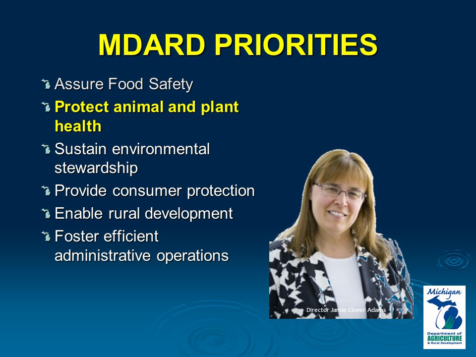 MDARD PRIORITIES Assure Food Safety Protect animal and plant health Sustain environmental stewardship Provide consumer protection Enable rural development Foster efficient administrative operations Director Jamie Clover Adams
