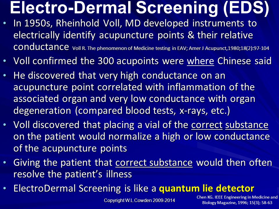 Electro-Dermal Screening (EDS) In 1950s, Rheinhold Voll, MD developed instruments to electrically identify acupuncture points & their relative conduct