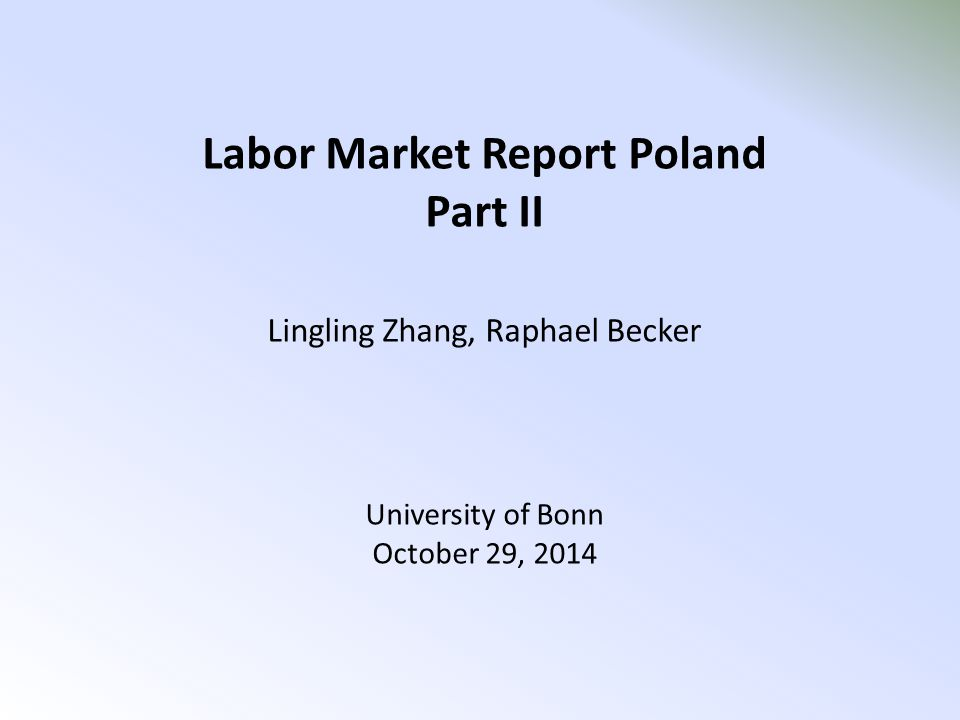 Labor Market Report Poland Part II Lingling Zhang, Raphael Becker University of Bonn October 29, 2014
