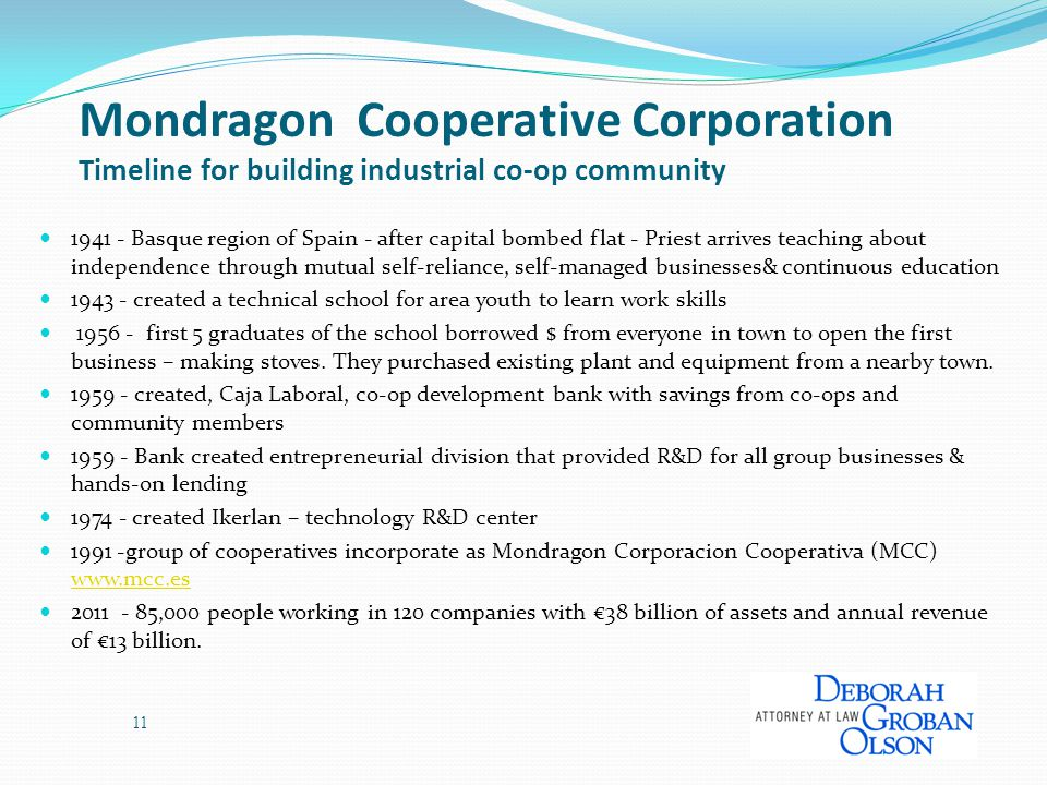 11 Mondragon Cooperative Corporation Timeline for building industrial co-op community 1941 - Basque region of Spain - after capital bombed flat - Priest arrives teaching about independence through mutual self-reliance, self-managed businesses& continuous education 1943 - created a technical school for area youth to learn work skills 1956 - first 5 graduates of the school borrowed $ from everyone in town to open the first business – making stoves.