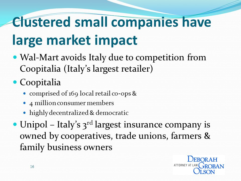 Clustered small companies have large market impact Wal-Mart avoids Italy due to competition from Coopitalia (Italy's largest retailer) Coopitalia comprised of 169 local retail co-ops & 4 million consumer members highly decentralized & democratic Unipol – Italy's 3 rd largest insurance company is owned by cooperatives, trade unions, farmers & family business owners 16